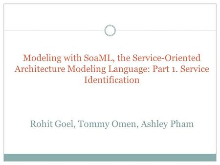Modeling with SoaML, the Service-Oriented Architecture Modeling Language: Part 1. Service Identification Rohit Goel, Tommy Omen, Ashley Pham.