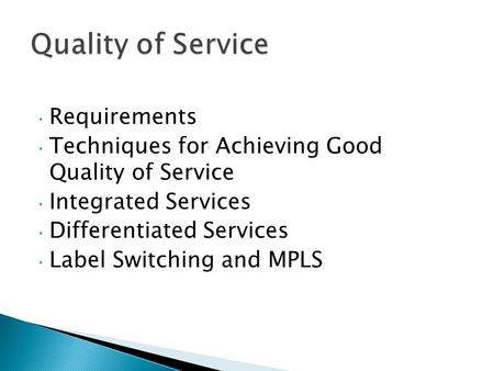 Requirements Techniques for Achieving Good Quality of Service Integrated Services Differentiated Services Label Switching and MPLS.