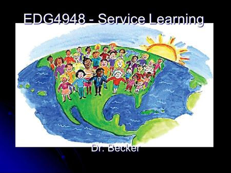 EDG4948 - Service Learning Dr. Becker. Benefits of EDG4948 Three (3) upper level credit hours Three (3) upper level credit hours EDG4948 is repeatable.