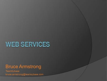Web Services Bruce Armstrong TeamSybase bruce.armstrong@teamsybase.com.