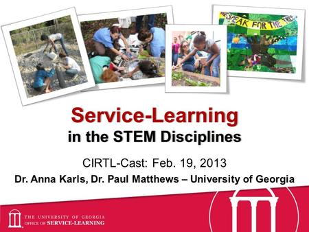 Service-Learning in the STEM Disciplines CIRTL-Cast: Feb. 19, 2013 Dr. Anna Karls, Dr. Paul Matthews – University of Georgia.