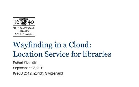Wayfinding in a Cloud: Location Service for libraries Petteri Kivimäki September 12, 2012 IGeLU 2012, Zürich, Switzerland.