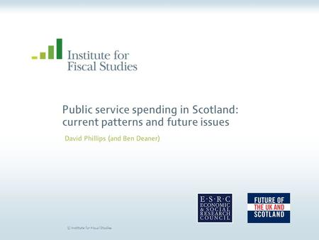 © Institute for Fiscal Studies Public service spending in Scotland: current patterns and future issues David Phillips (and Ben Deaner)