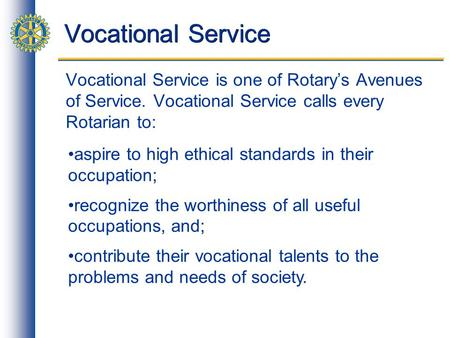 Vocational Service Vocational Service is one of Rotarys Avenues of Service. Vocational Service calls every Rotarian to: aspire to high ethical standards.