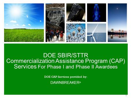DOE SBIR/STTR Commercialization Assistance Program (CAP) Services For Phase I and Phase II Awardees DOE CAP Services provided by: DAWNBREAKER ® 1.
