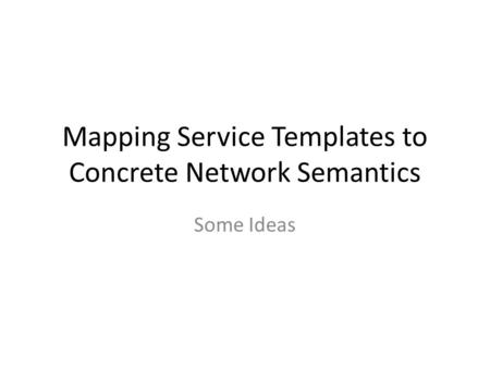 Mapping Service Templates to Concrete Network Semantics Some Ideas.