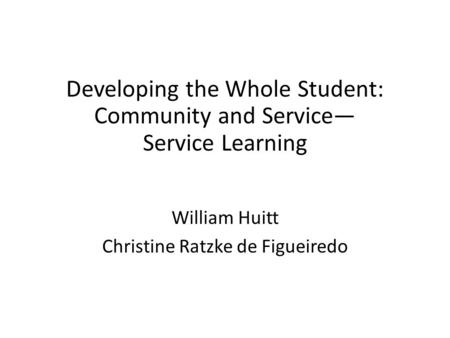 Developing the Whole Student: Community and Service Service Learning William Huitt Christine Ratzke de Figueiredo.