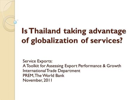Is Thailand taking advantage of globalization of services? Service Exports: A Toolkit for Assessing Export Performance & Growth International Trade Department.