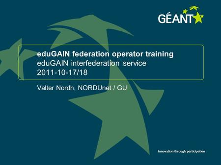 Innovation through participation eduGAIN federation operator training eduGAIN interfederation service 2011-10-17/18 Valter Nordh, NORDUnet / GU 1.