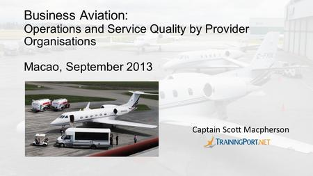 Business Aviation: Operations and Service Quality by Provider Organisations Macao, September 2013 Captain Scott Macpherson.