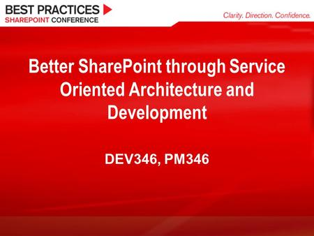Better SharePoint through Service Oriented Architecture and Development DEV346, PM346.