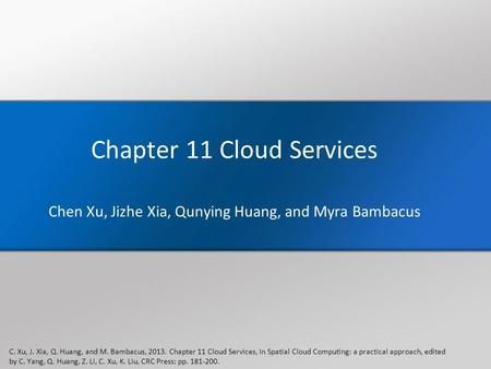 Chapter 11 Cloud Services Chen Xu, Jizhe Xia, Qunying Huang, and Myra Bambacus C. Xu, J. Xia, Q. Huang, and M. Bambacus, 2013. Chapter 11 Cloud Services,