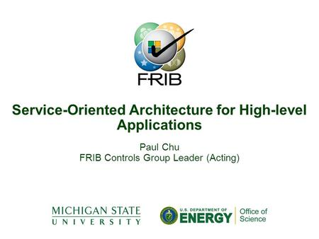 Paul Chu FRIB Controls Group Leader (Acting) Service-Oriented Architecture for High-level Applications.