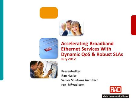 1 Accelerating Broadband Ethernet Services With Dynamic QoS & Robust SLAs July 2012 Presented by: Ran Hysler Senior Solutions Architect