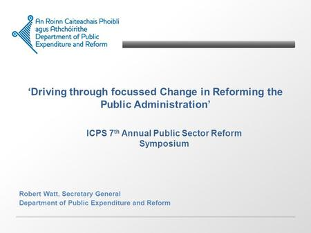 Driving through focussed Change in Reforming the Public Administration Robert Watt, Secretary General Department of Public Expenditure and Reform ICPS.