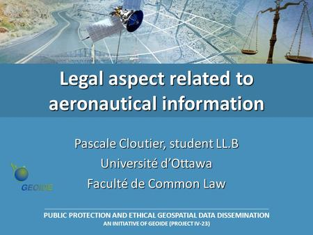 PUBLIC PROTECTION AND ETHICAL GEOSPATIAL DATA DISSEMINATION AN INITIATIVE OF GEOIDE (PROJECT IV-23) Legal aspect related to aeronautical information Pascale.