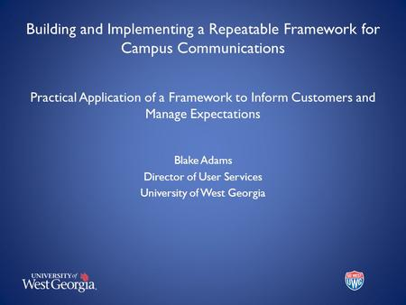 Building and Implementing a Repeatable Framework for Campus Communications Practical Application of a Framework to Inform Customers and Manage Expectations.