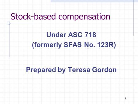 1111111 Stock-based compensation Under ASC 718 (formerly SFAS No. 123R) Prepared by Teresa Gordon.