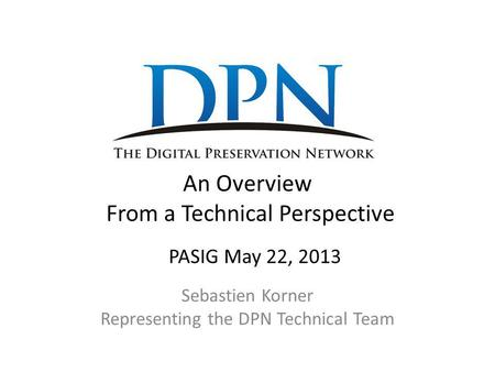An Overview From a Technical Perspective Sebastien Korner Representing the DPN Technical Team PASIG May 22, 2013.