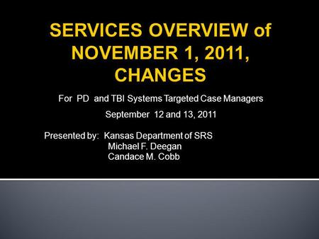For PD and TBI Systems Targeted Case Managers September 12 and 13, 2011 Presented by: Kansas Department of SRS Michael F. Deegan Candace M. Cobb.