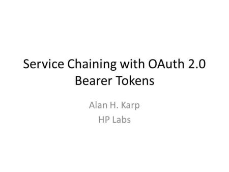 Service Chaining with OAuth 2.0 Bearer Tokens Alan H. Karp HP Labs.