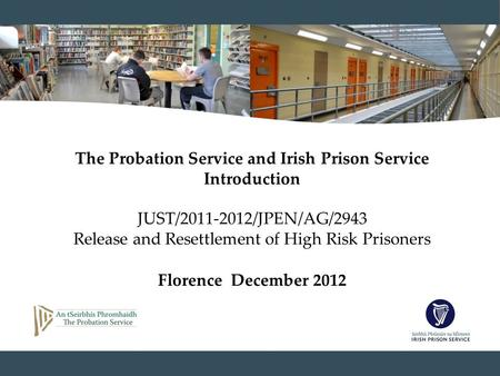 The Probation Service and Irish Prison Service Introduction JUST/2011-2012/JPEN/AG/2943 Release and Resettlement of High Risk Prisoners Florence December.