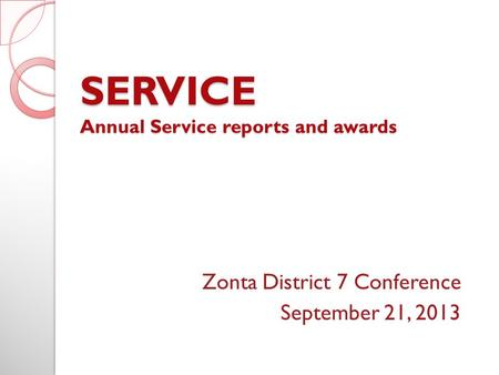 SERVICE Annual Service reports and awards Zonta District 7 Conference September 21, 2013.