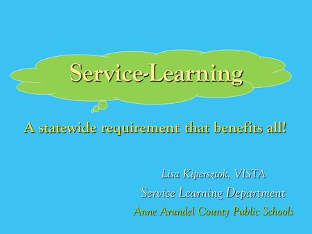 Service-Learning Lisa Kipersztok, VISTA Service Learning Department Anne Arundel County Public Schools A statewide requirement that benefits all!
