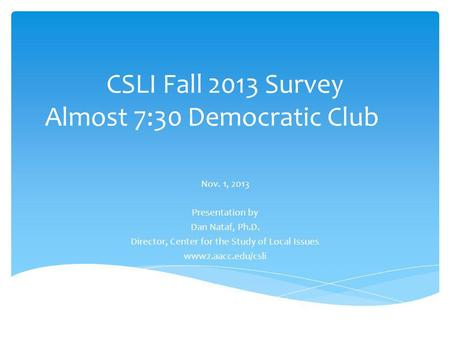 CSLI Fall 2013 Survey Almost 7:30 Democratic Club Nov. 1, 2013 Presentation by Dan Nataf, Ph.D. Director, Center for the Study of Local Issues www2.aacc.edu/csli.