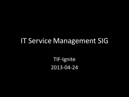 IT Service Management SIG TIF-Ignite 2013-04-24. ITSM SIG Goals Service Management, not Technology! – Run IT like a Business – Demonstrate Value of IT.