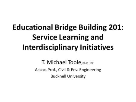 Educational Bridge Building 201: Service Learning and Interdisciplinary Initiatives T. Michael Toole, Ph.D., P.E. Assoc. Prof., Civil & Env. Engineering.