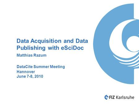 Data Acquisition and Data Publishing with eSciDoc Matthias Razum DataCite Summer Meeting Hannover June 7-8, 2010.