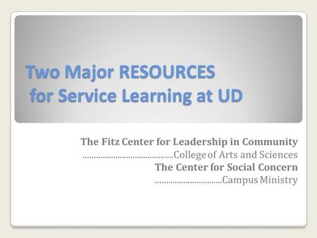 Two Major RESOURCES for Service Learning at UD The Fitz Center for Leadership in Community..........................................College of Arts and.