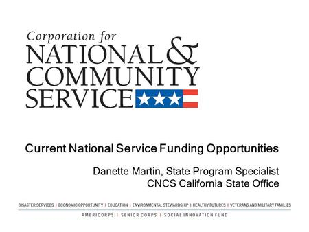 Current National Service Funding Opportunities Danette Martin, State Program Specialist CNCS California State Office.