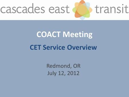 COACT Meeting CET Service Overview Redmond, OR July 12, 2012.