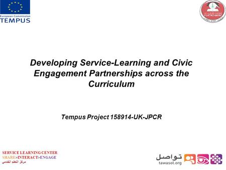 SERVICE LEARNING CENTER SHARE>INTERACT>ENGAGE مركز التعلم الخدمي Developing Service-Learning and Civic Engagement Partnerships across the Curriculum Tempus.