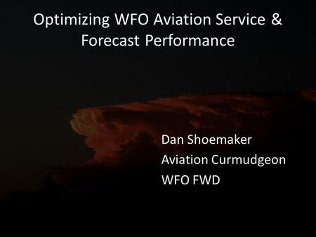 Optimizing WFO Aviation Service & Forecast Performance Dan Shoemaker Aviation Curmudgeon WFO FWD.