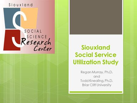 Siouxland Social Service Utilization Study Regan Murray, Ph.D. and Todd Knealing, Ph.D. Briar Cliff University.