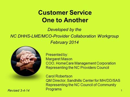 1 Customer Service One to Another Developed by the NC DHHS-LME/MCO-Provider Collaboration Workgroup February 2014 Revised 3-4-14 Presented by: Margaret.
