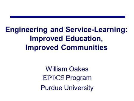 Engineering and Service-Learning: Improved Education, Improved Communities William Oakes EPICS Program Purdue University.