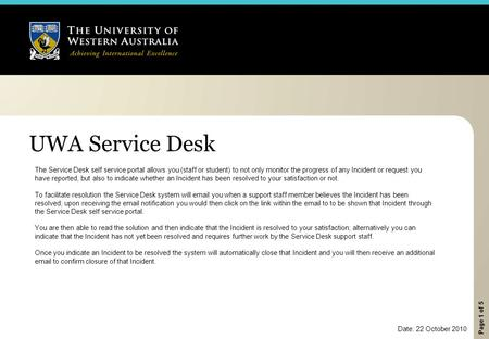 Page 1 of 5 UWA Service Desk The Service Desk self service portal allows you (staff or student) to not only monitor the progress of any Incident or request.