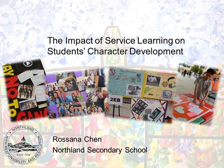 The Impact of Service Learning on Students Character Development Rossana Chen Northland Secondary School.