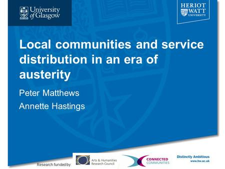 Local communities and service distribution in an era of austerity Peter Matthews Annette Hastings Research funded by: