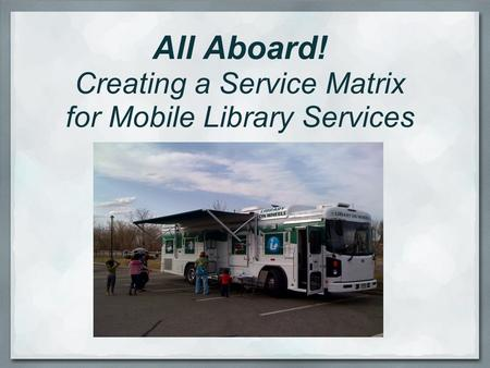 All Aboard! Creating a Service Matrix for Mobile Library Services.