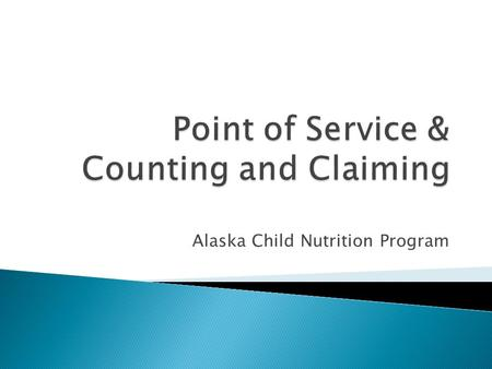 Alaska Child Nutrition Program. Part I – Elements of Acceptable Point of Service Counting & Claiming Systems Part II – Examples of Meal Counting & Claiming.