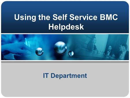 Using the Self Service BMC Helpdesk IT Department.