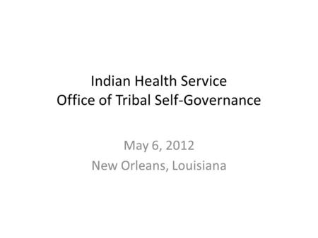 Indian Health Service Office of Tribal Self-Governance May 6, 2012 New Orleans, Louisiana.