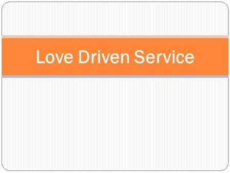 Love Driven Service. Committed to Service Prayers Presence Gifts Service What does it look like to be committed to Service?