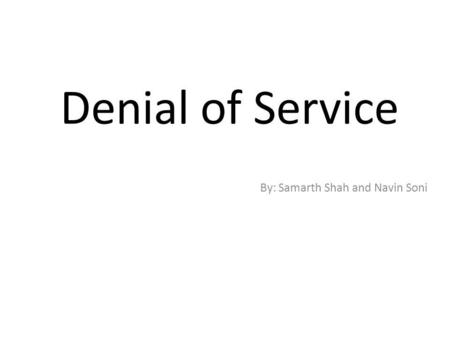 Denial of Service By: Samarth Shah and Navin Soni.