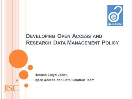 D EVELOPING O PEN A CCESS AND R ESEARCH D ATA M ANAGEMENT P OLICY Hannah Lloyd-Jones, Open Access and Data Curation Team.